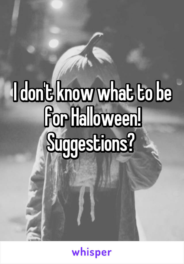 I don't know what to be for Halloween! Suggestions?