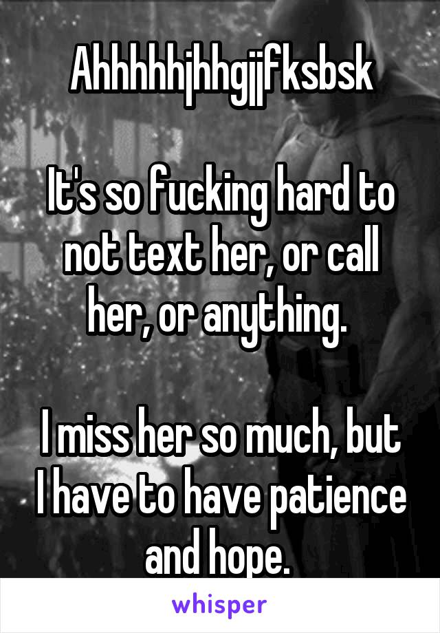 Ahhhhhjhhgjjfksbsk  It's so fucking hard to not text her, or call her, or anything.   I miss her so much, but I have to have patience and hope.