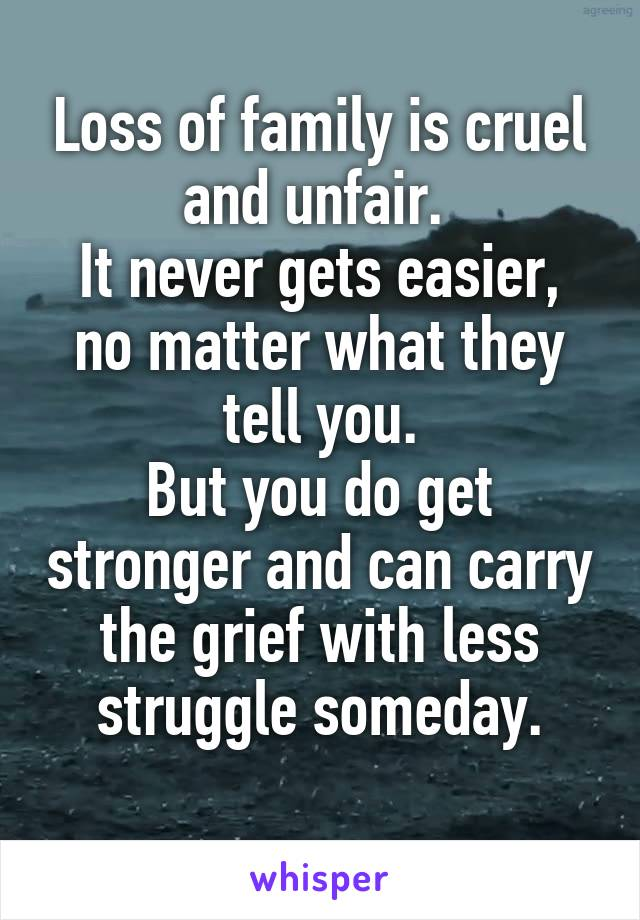 Loss of family is cruel and unfair.  It never gets easier, no matter what they tell you. But you do get stronger and can carry the grief with less struggle someday.