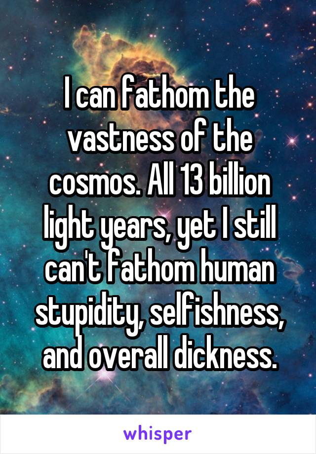 I can fathom the vastness of the cosmos. All 13 billion light years, yet I still can't fathom human stupidity, selfishness, and overall dickness.