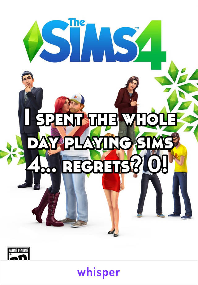I spent the whole day playing sims 4... regrets? 0!