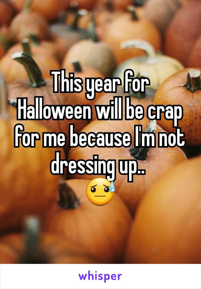 This year for Halloween will be crap for me because I'm not dressing up..  😓