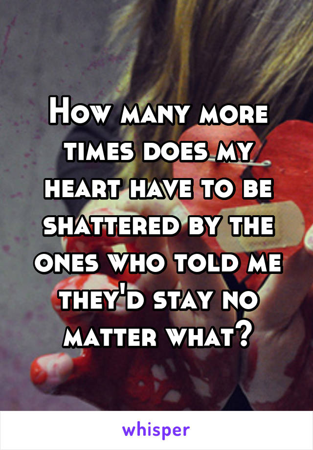 How many more times does my heart have to be shattered by the ones who told me they'd stay no matter what?