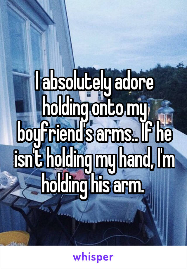 I absolutely adore holding onto my boyfriend's arms.. If he isn't holding my hand, I'm holding his arm.