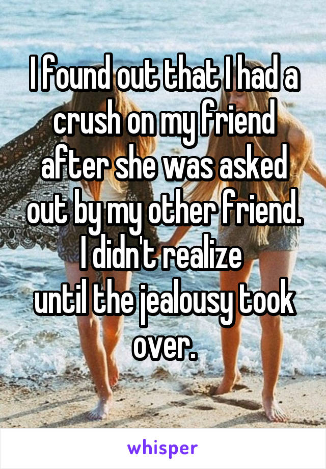 I found out that I had a crush on my friend after she was asked out by my other friend. I didn't realize  until the jealousy took over.