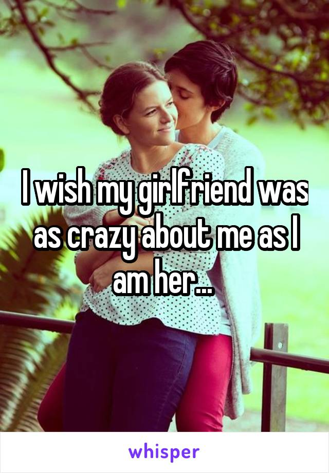 I wish my girlfriend was as crazy about me as I am her...