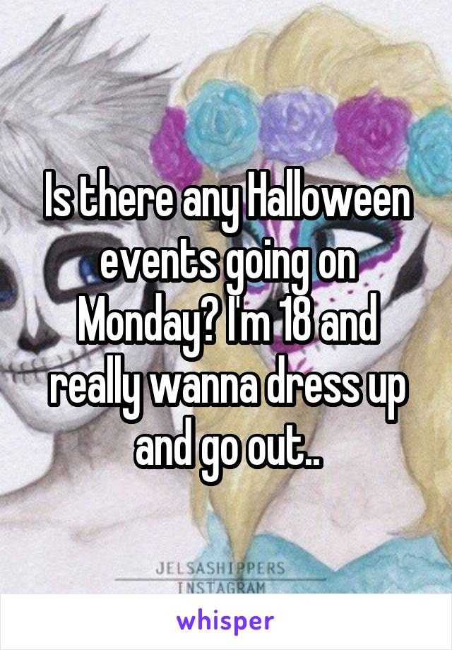 Is there any Halloween events going on Monday? I'm 18 and really wanna dress up and go out..