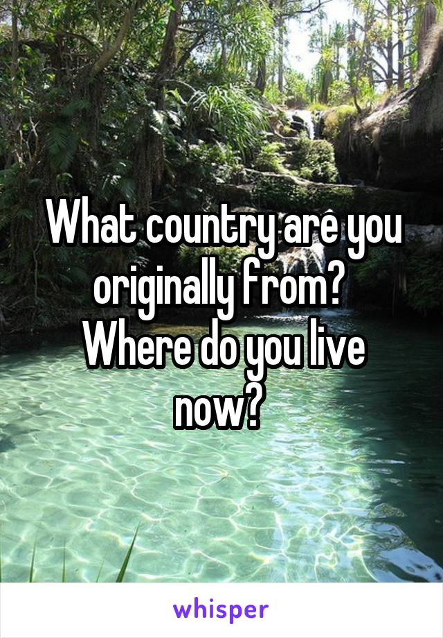 What country are you originally from?  Where do you live now?