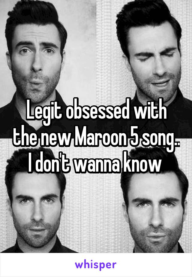 Legit obsessed with the new Maroon 5 song.. I don't wanna know