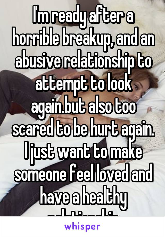 I'm ready after a horrible breakup, and an abusive relationship to attempt to look again.but also too scared to be hurt again. I just want to make someone feel loved and have a healthy relationship