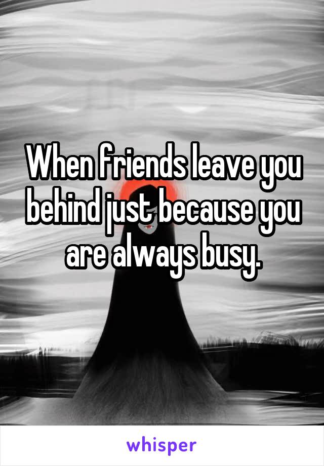 When friends leave you behind just because you are always busy.