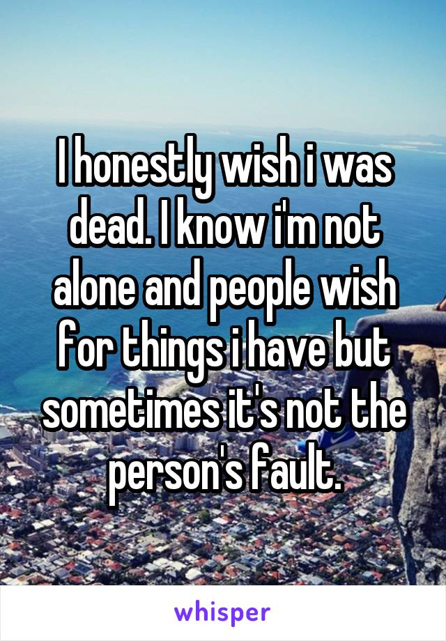 I honestly wish i was dead. I know i'm not alone and people wish for things i have but sometimes it's not the person's fault.
