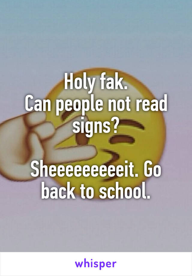 Holy fak. Can people not read signs?  Sheeeeeeeeeit. Go back to school.