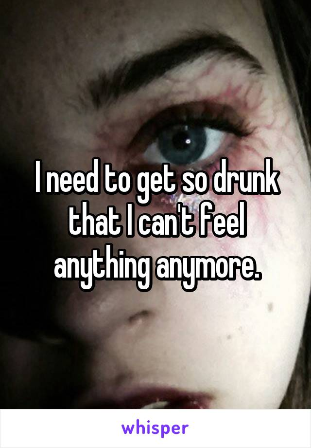 I need to get so drunk that I can't feel anything anymore.