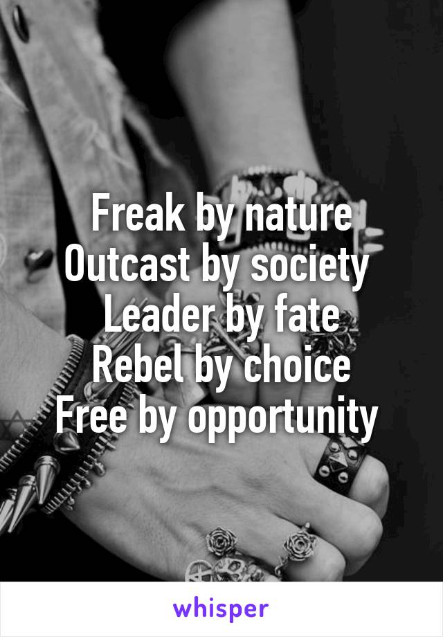 Freak by nature Outcast by society  Leader by fate Rebel by choice Free by opportunity