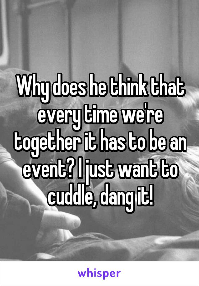 Why does he think that every time we're together it has to be an event? I just want to cuddle, dang it!