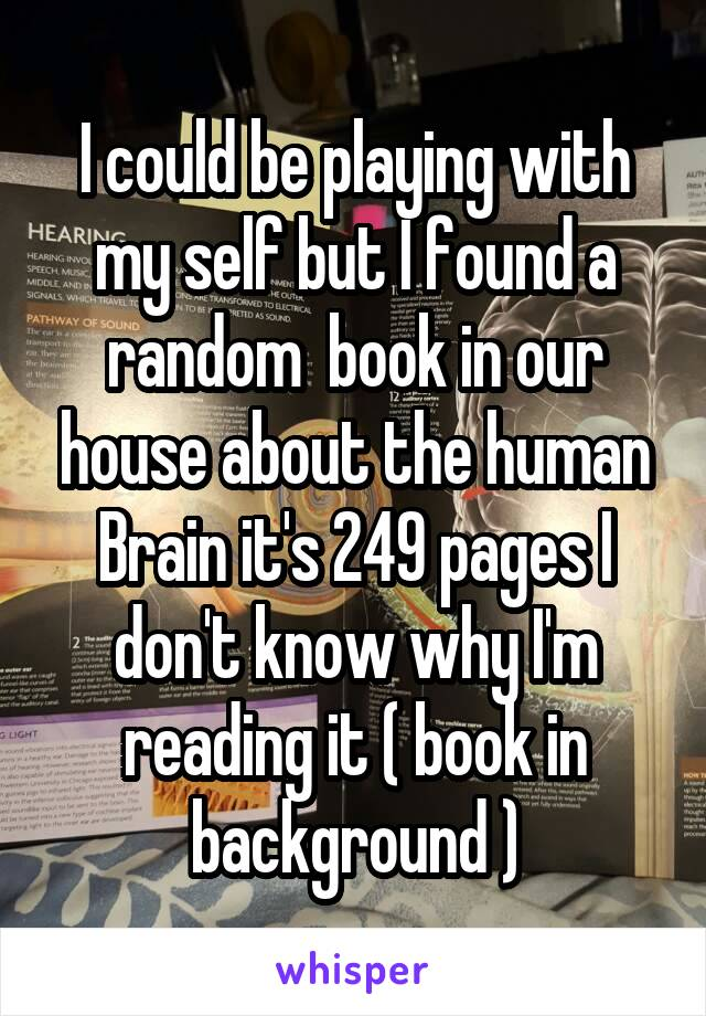 I could be playing with my self but I found a random  book in our house about the human Brain it's 249 pages I don't know why I'm reading it ( book in background )