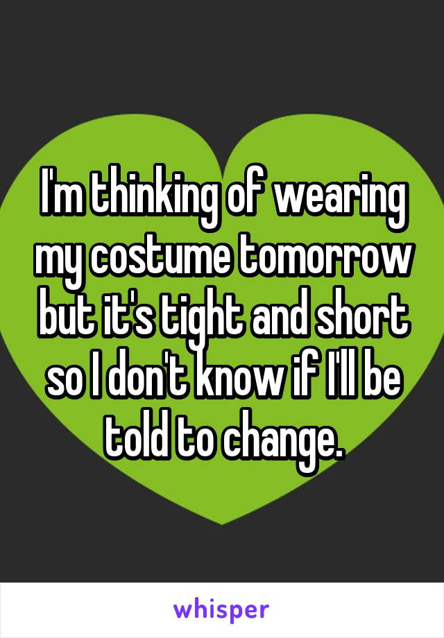 I'm thinking of wearing my costume tomorrow but it's tight and short so I don't know if I'll be told to change.