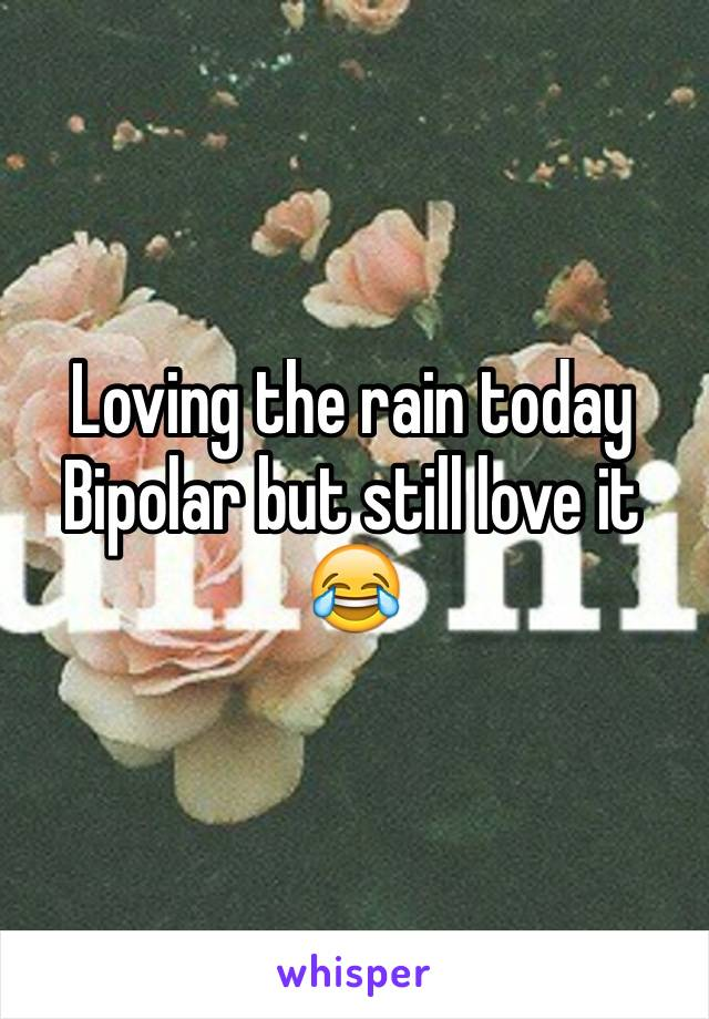 Loving the rain today Bipolar but still love it 😂