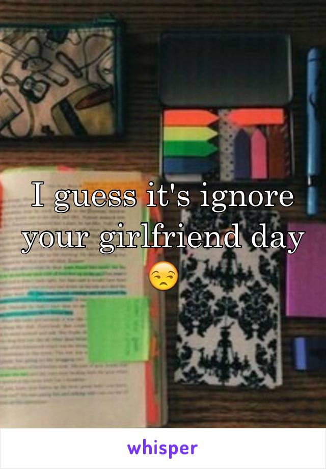 I guess it's ignore your girlfriend day 😒