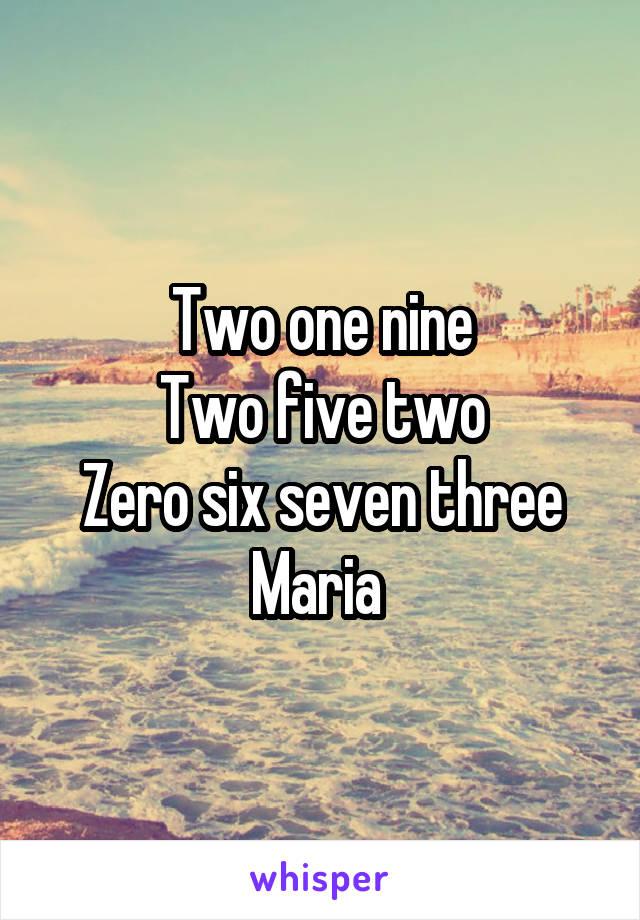 Two one nine Two five two Zero six seven three Maria