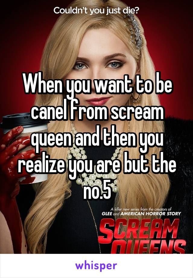 When you want to be canel from scream queen and then you realize you are but the no.5