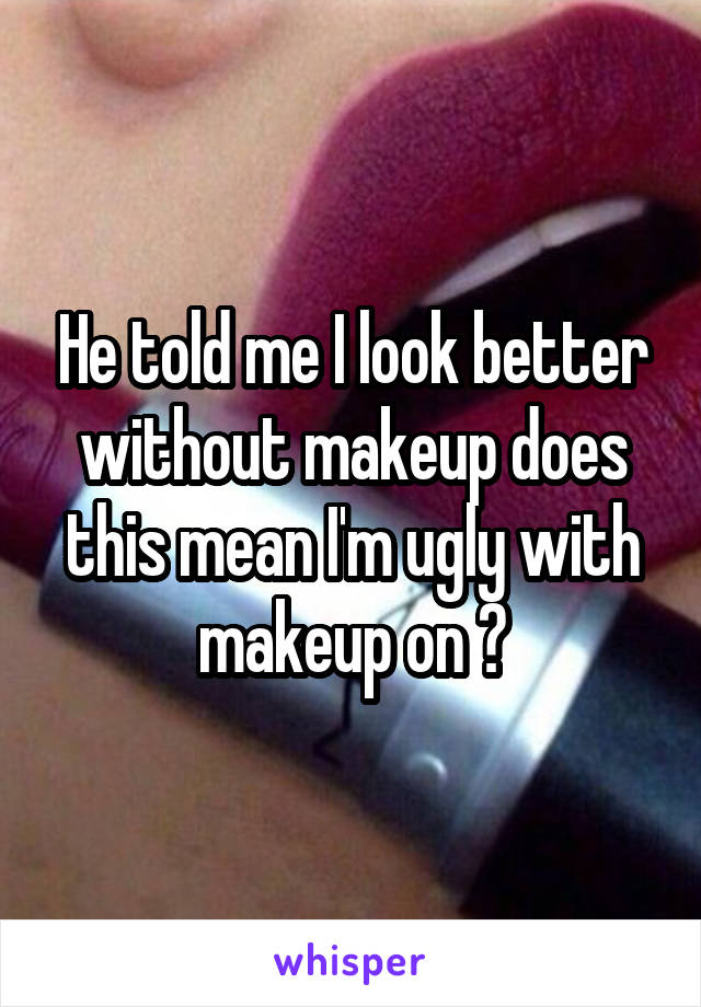 He told me I look better without makeup does this mean I'm ugly with makeup on ?
