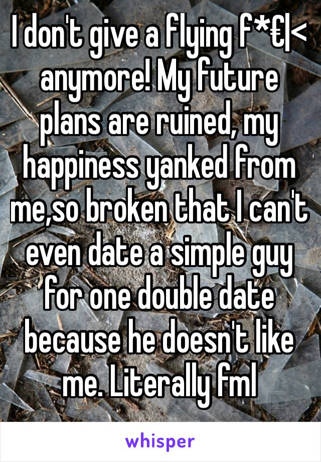 I don't give a flying f*€|< anymore! My future plans are ruined, my happiness yanked from me,so broken that I can't even date a simple guy for one double date because he doesn't like me. Literally fml