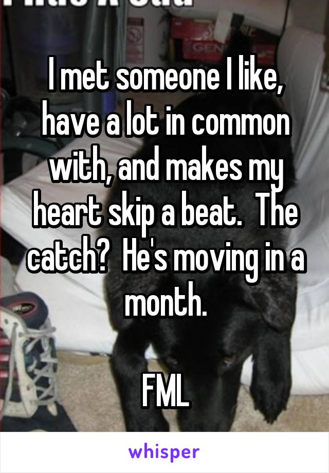I met someone I like, have a lot in common with, and makes my heart skip a beat.  The catch?  He's moving in a month.  FML