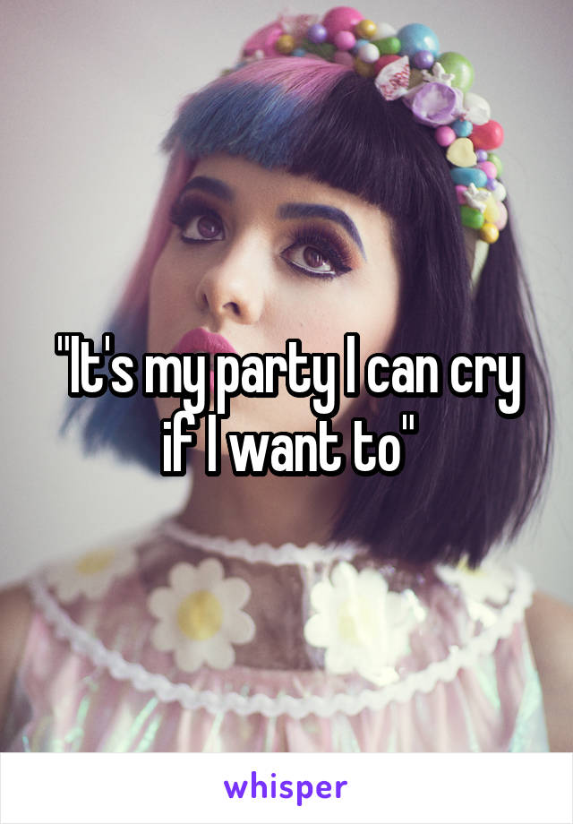 """""""It's my party I can cry if I want to"""""""