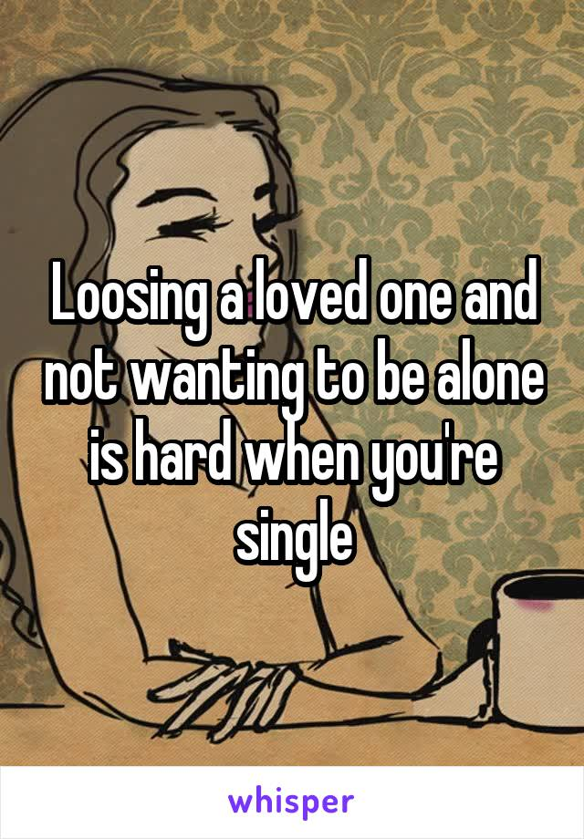 Loosing a loved one and not wanting to be alone is hard when you're single