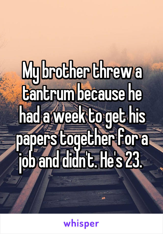 My brother threw a tantrum because he had a week to get his papers together for a job and didn't. He's 23.