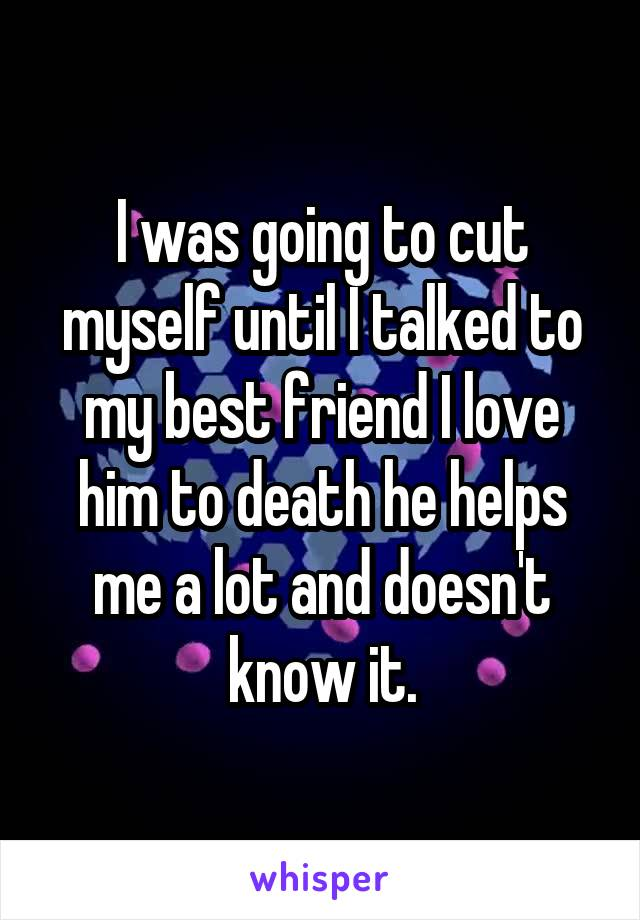 I was going to cut myself until I talked to my best friend I love him to death he helps me a lot and doesn't know it.