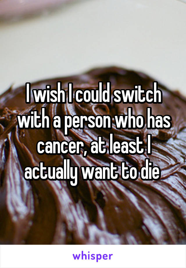 I wish I could switch with a person who has cancer, at least I actually want to die
