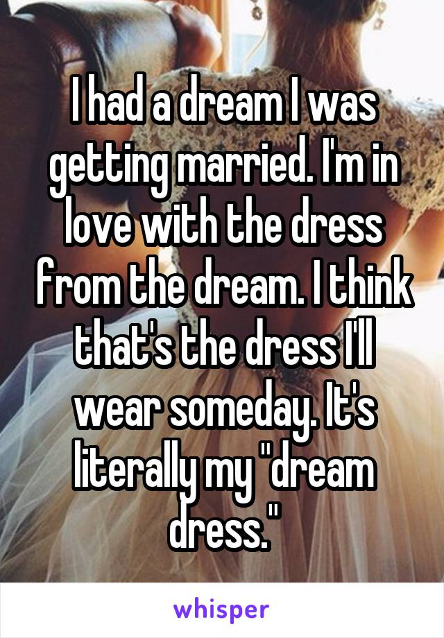 """I had a dream I was getting married. I'm in love with the dress from the dream. I think that's the dress I'll wear someday. It's literally my """"dream dress."""""""