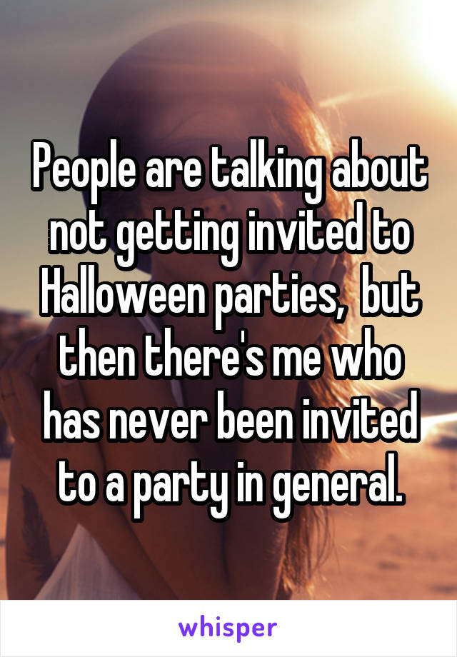 People are talking about not getting invited to Halloween parties,  but then there's me who has never been invited to a party in general.