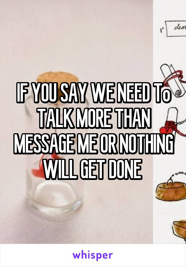 IF YOU SAY WE NEED To TALK MORE THAN MESSAGE ME OR NOTHING WILL GET DONE