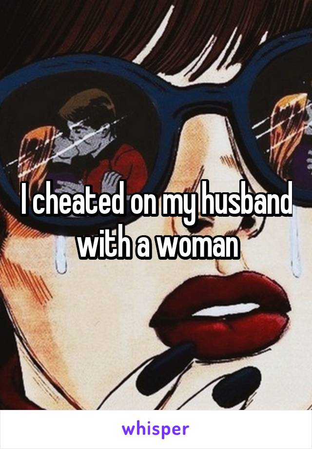 I cheated on my husband with a woman