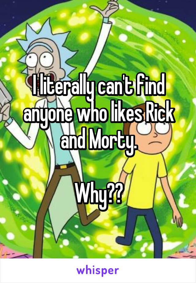 I literally can't find anyone who likes Rick and Morty.  Why??