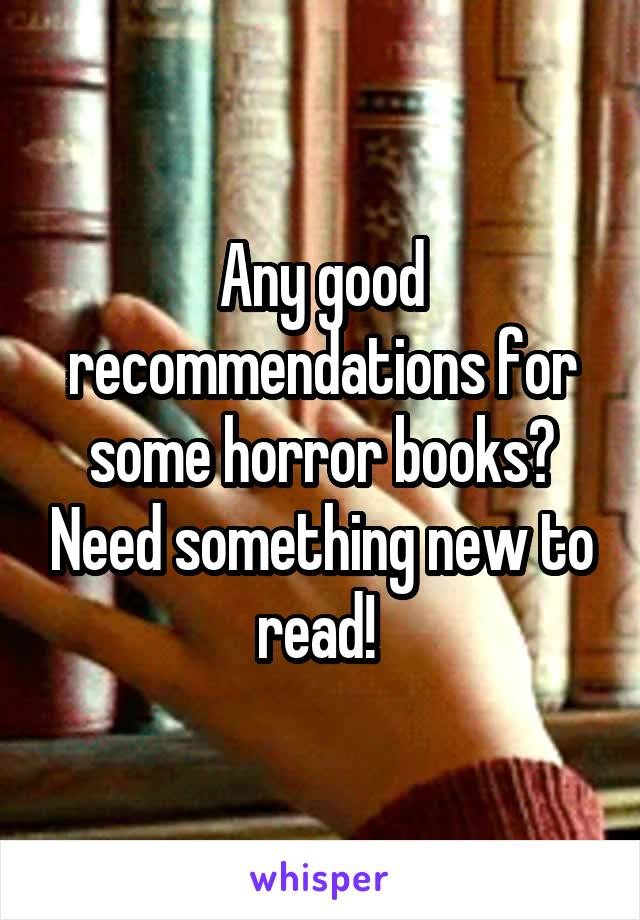Any good recommendations for some horror books? Need something new to read!