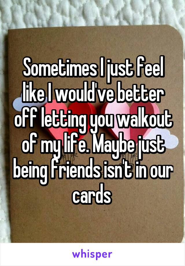 Sometimes I just feel like I would've better off letting you walkout of my life. Maybe just being friends isn't in our cards