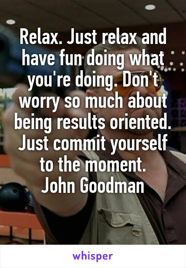 Relax. Just relax and have fun doing what you're doing. Don't worry so much about being results oriented. Just commit yourself to the moment. John Goodman