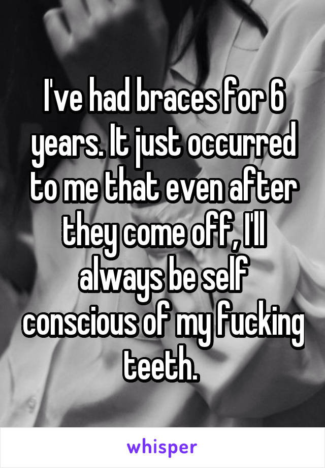 I've had braces for 6 years. It just occurred to me that even after they come off, I'll always be self conscious of my fucking teeth.