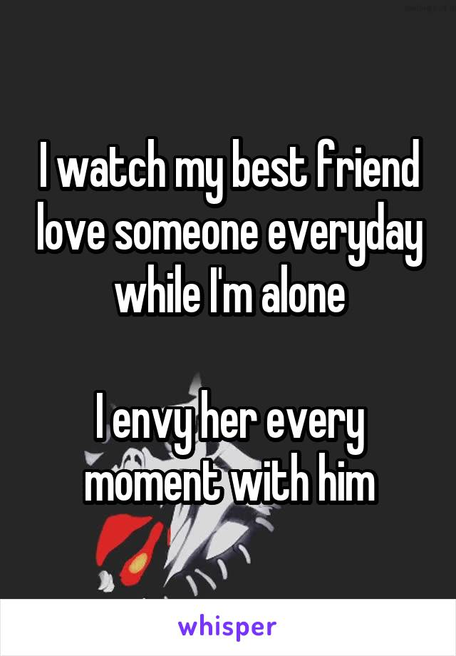 I watch my best friend love someone everyday while I'm alone  I envy her every moment with him