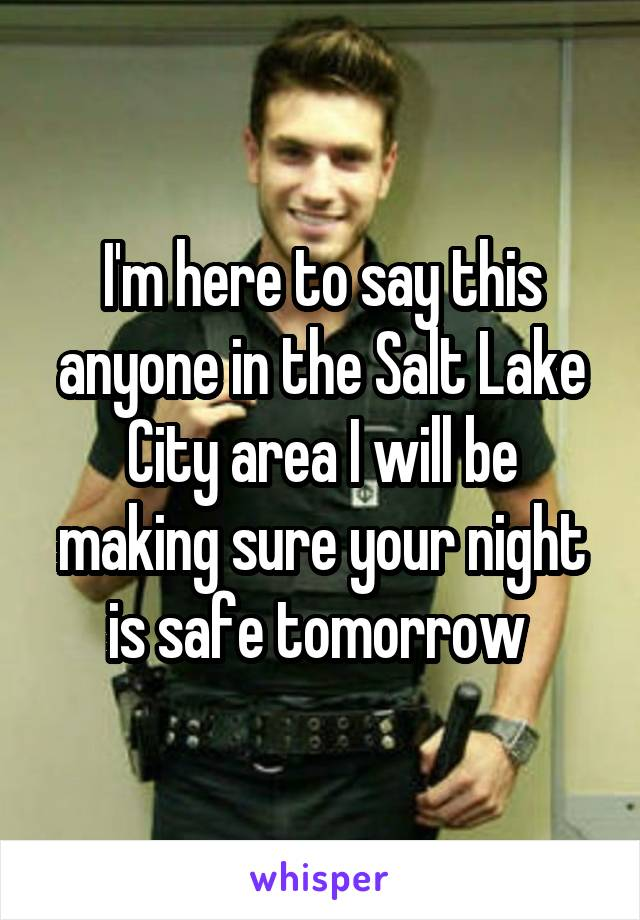 I'm here to say this anyone in the Salt Lake City area I will be making sure your night is safe tomorrow