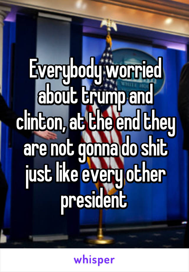 Everybody worried about trump and clinton, at the end they are not gonna do shit just like every other president
