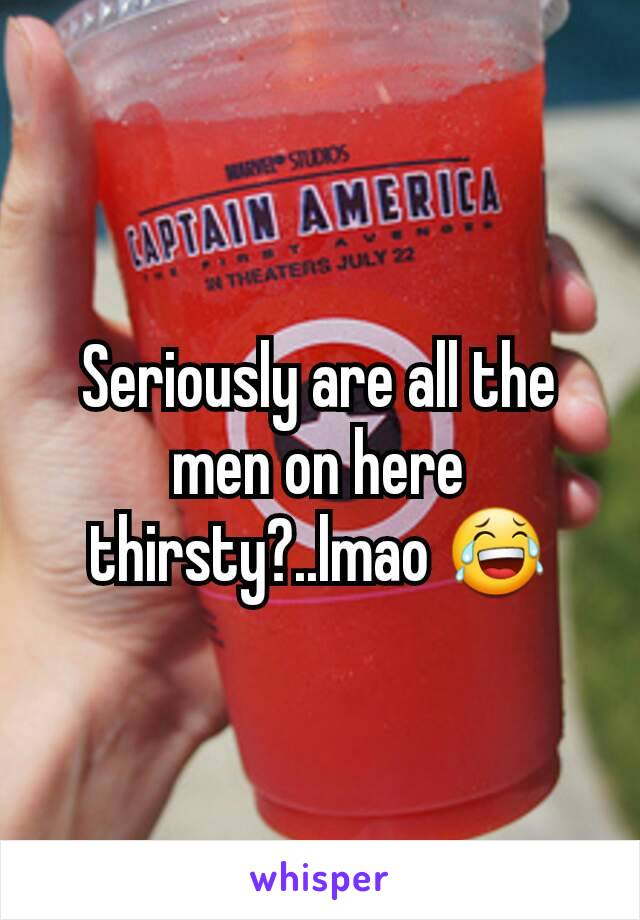 Seriously are all the men on here thirsty?..lmao 😂