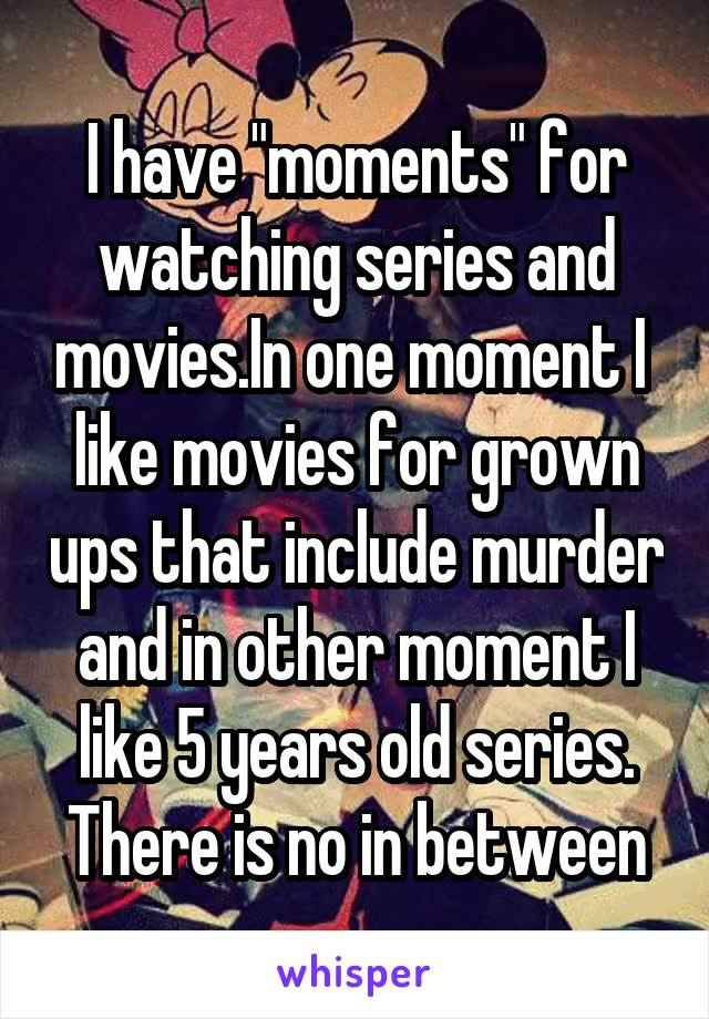 """I have """"moments"""" for watching series and movies.In one moment I  like movies for grown ups that include murder and in other moment I like 5 years old series. There is no in between"""