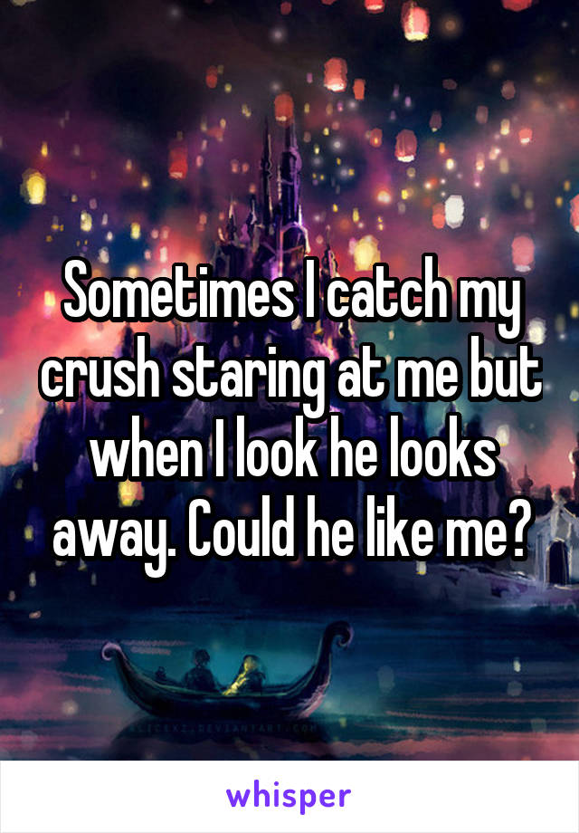 Sometimes I catch my crush staring at me but when I look he looks away. Could he like me?