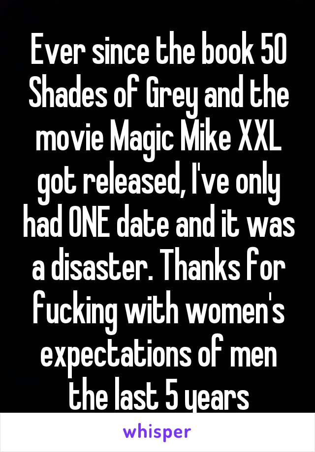 Ever since the book 50 Shades of Grey and the movie Magic Mike XXL got released, I've only had ONE date and it was a disaster. Thanks for fucking with women's expectations of men the last 5 years